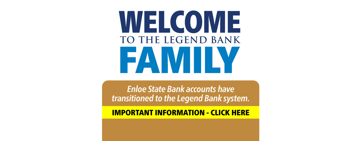 Welcome to the Legend Bank Family. Enloe State Bank accounts have transitioned to the Legend Bank system. Important Information.