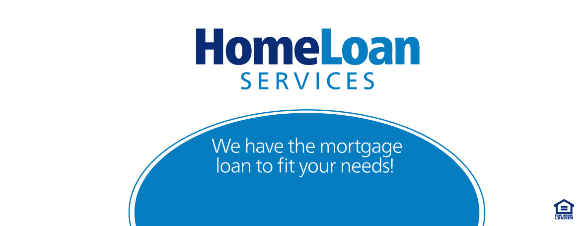 Home Loan Services. We have the mortgage loan to fit your needs.
