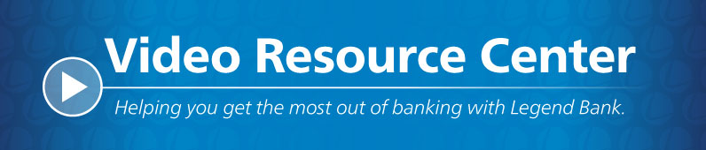 Video Resource Center Helping you get the most out of banking with Legend Bank