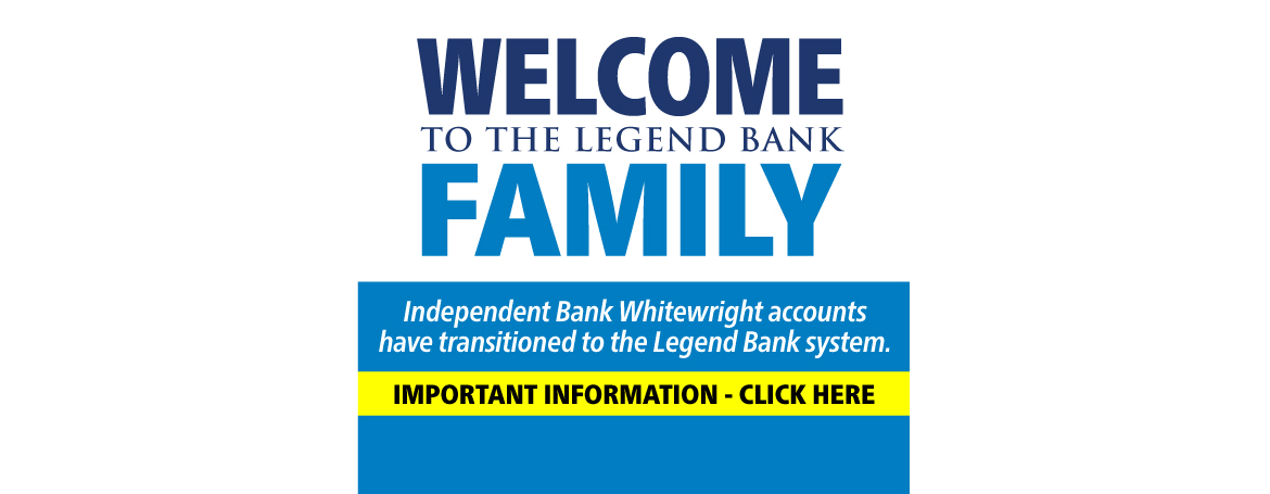 Welcome to the Legend Bank Family. Independent Bank Whitewright accounts have transitioned to the Legend Bank system. Important Information - Click Here